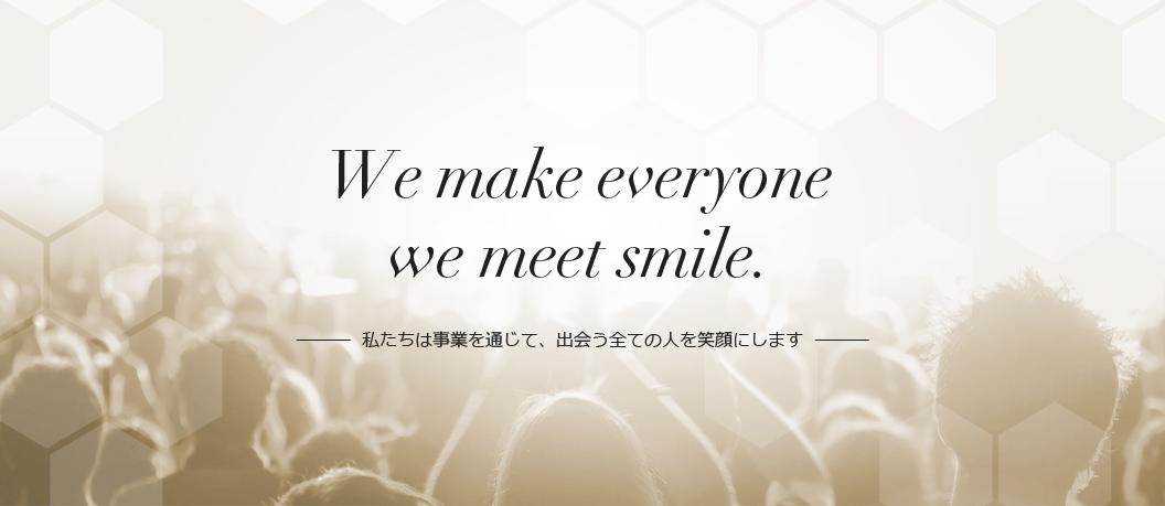 We make everyone we meet smile. 私たちは事業を通じて、出会う全ての人を笑顔にします