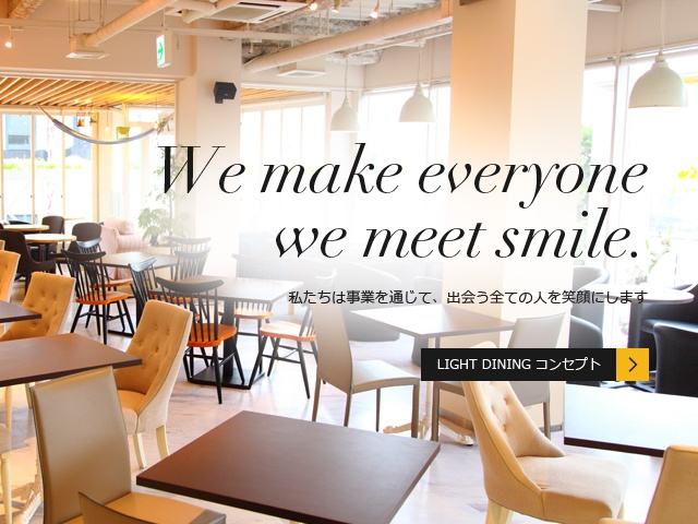 We make all people to meet a smile 私たちは事業を通じて、出会う全ての人を笑顔にします LIGHT DINING コンセプト